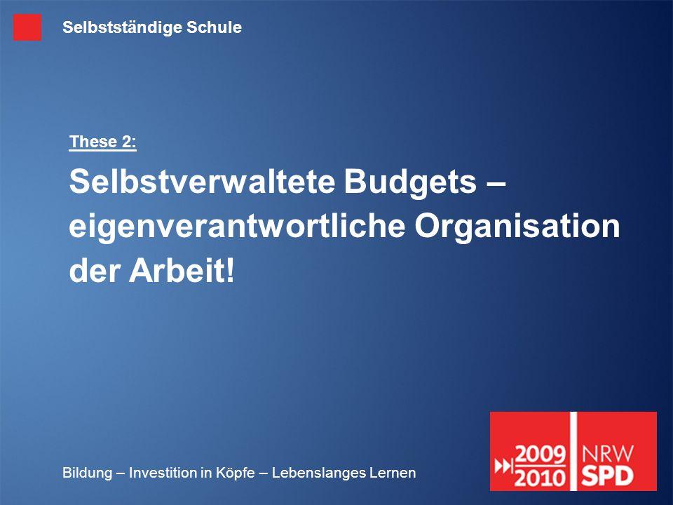 Bildung – Investition in Köpfe – Lebenslanges Lernen These 2: Selbstverwaltete Budgets – eigenverantwortliche Organisation der Arbeit! Selbstständige