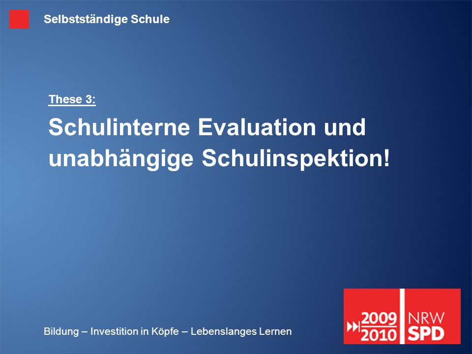 Bildung – Investition in Köpfe – Lebenslanges Lernen These 3: Schulinterne Evaluation und unabhängige Schulinspektion! Selbstständige Schule