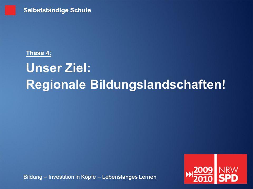 Bildung – Investition in Köpfe – Lebenslanges Lernen These 4: Unser Ziel: Regionale Bildungslandschaften! Selbstständige Schule
