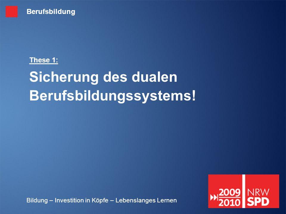 Bildung – Investition in Köpfe – Lebenslanges Lernen These 1: Sicherung des dualen Berufsbildungssystems! Berufsbildung