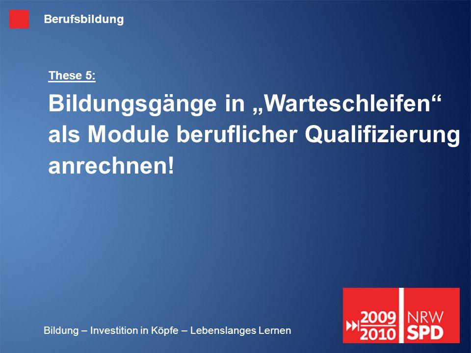 Bildung – Investition in Köpfe – Lebenslanges Lernen These 5: Bildungsgänge in Warteschleifen als Module beruflicher Qualifizierung anrechnen! Berufsb