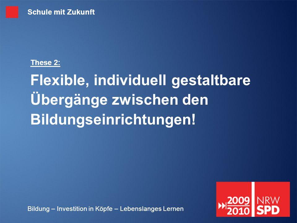 Bildung – Investition in Köpfe – Lebenslanges Lernen These 2: Flexible, individuell gestaltbare Übergänge zwischen den Bildungseinrichtungen! Schule m