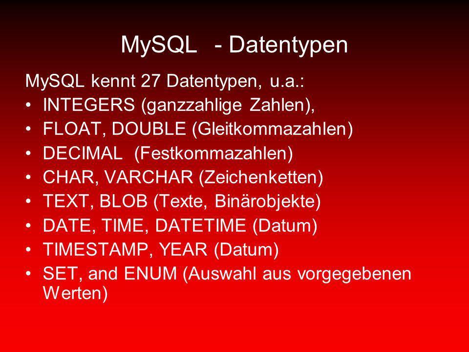 MySQL- Datentypen MySQL kennt 27 Datentypen, u.a.: INTEGERS (ganzzahlige Zahlen), FLOAT, DOUBLE (Gleitkommazahlen) DECIMAL (Festkommazahlen) CHAR, VAR
