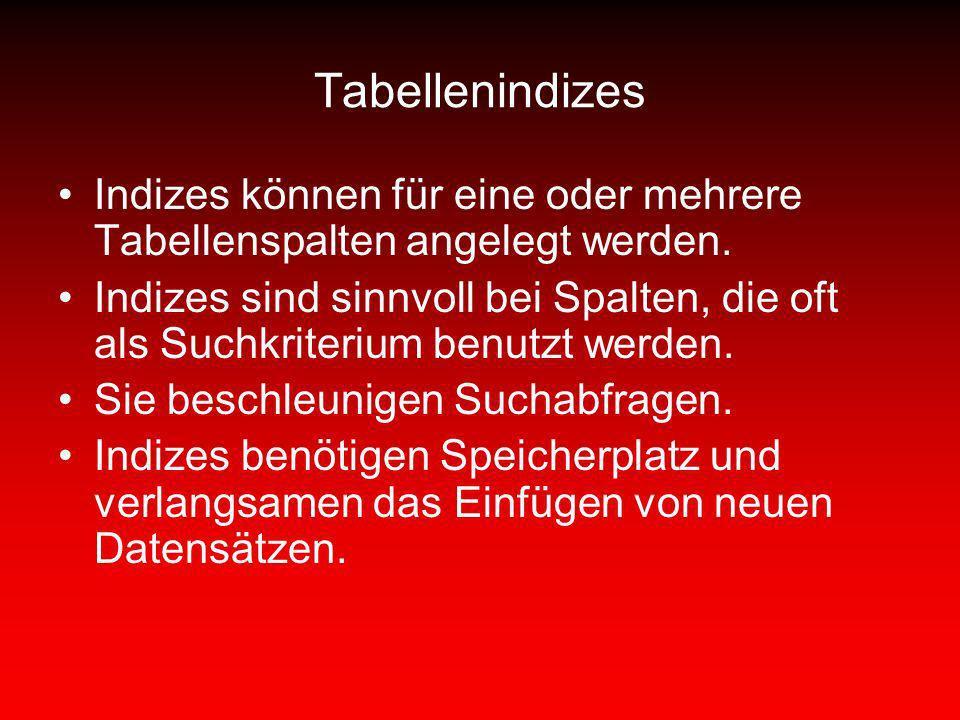 Tabellenindizes Indizes können für eine oder mehrere Tabellenspalten angelegt werden. Indizes sind sinnvoll bei Spalten, die oft als Suchkriterium ben