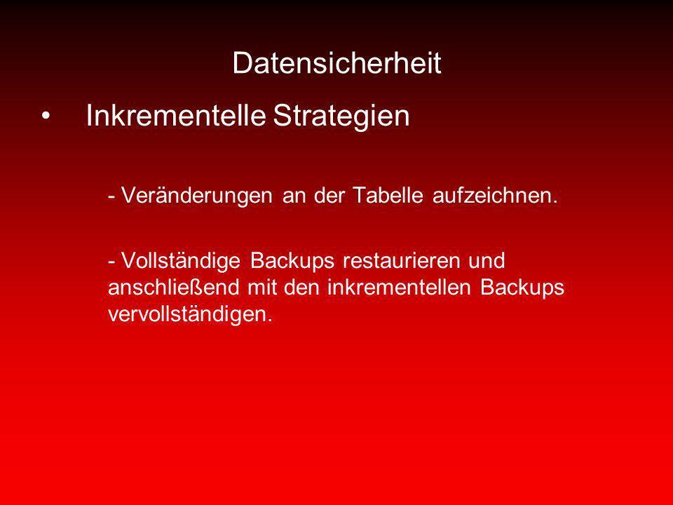 Datensicherheit Inkrementelle Strategien - Veränderungen an der Tabelle aufzeichnen. - Vollständige Backups restaurieren und anschließend mit den inkr