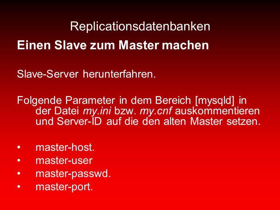 Replicationsdatenbanken Einen Slave zum Master machen Slave-Server herunterfahren. Folgende Parameter in dem Bereich [mysqld] in der Datei my.ini bzw.