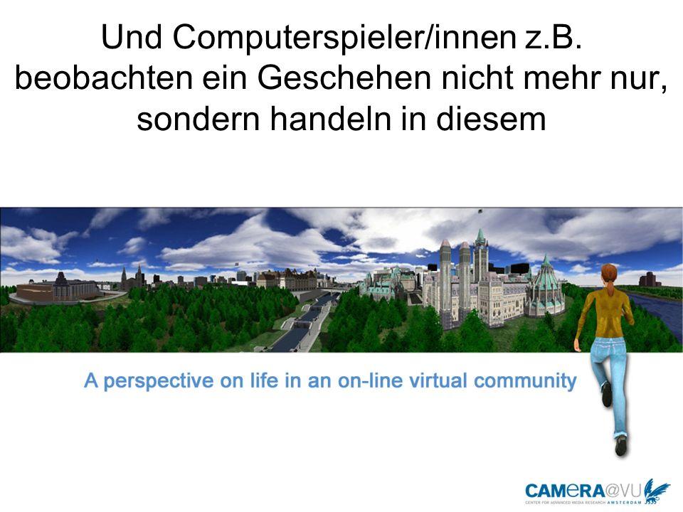 Und Computerspieler/innen z.B. beobachten ein Geschehen nicht mehr nur, sondern handeln in diesem