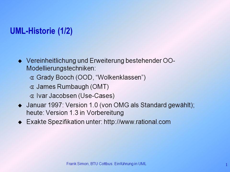 Frank Simon, BTU Cottbus: Einführung in UML 42 Zusammenfassung Structural view Behavioral view Implementation view Environment view User view Komponenten- Diagramm Deployment- Diagramm Klassen-, Objekt- Diagramm Sequenz-, Kooperations-, Statechart-, Aktivitäts- Diagramm