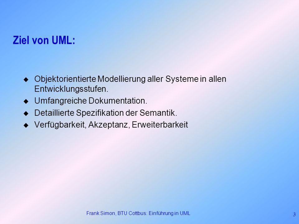Frank Simon, BTU Cottbus: Einführung in UML 3 Ziel von UML: Objektorientierte Modellierung aller Systeme in allen Entwicklungsstufen. Umfangreiche Dok