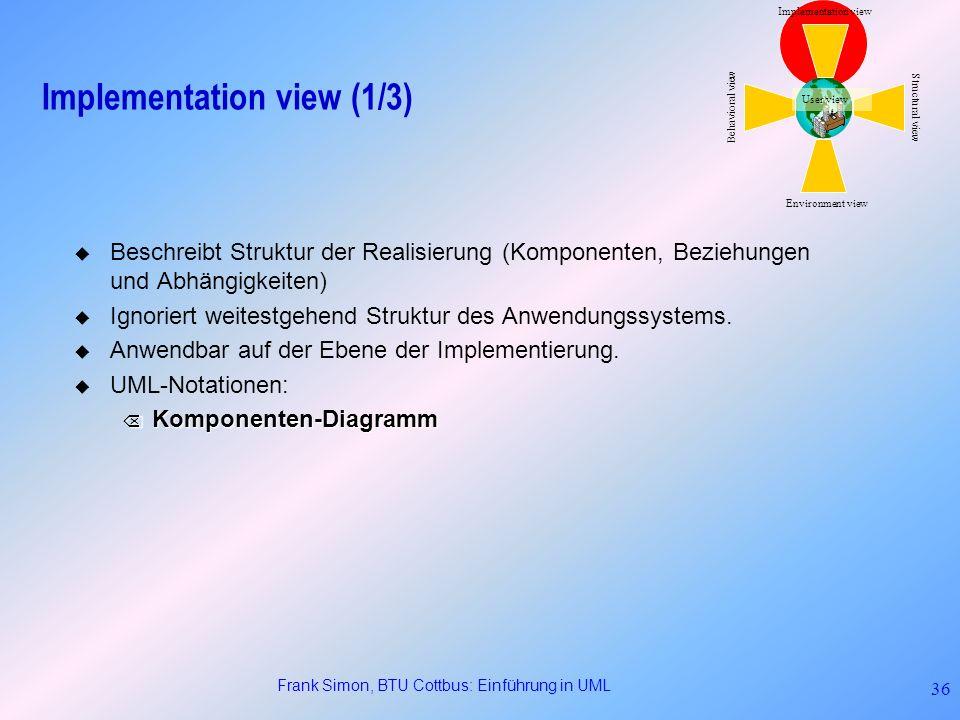 Frank Simon, BTU Cottbus: Einführung in UML 36 Implementation view (1/3) Beschreibt Struktur der Realisierung (Komponenten, Beziehungen und Abhängigke