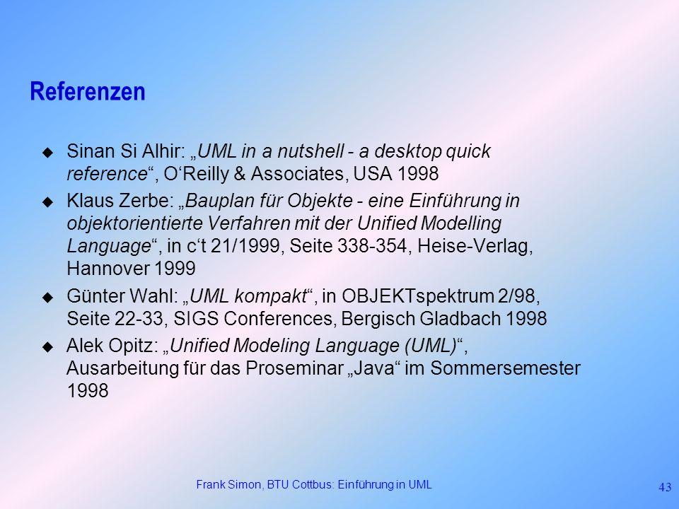 Frank Simon, BTU Cottbus: Einführung in UML 43 Referenzen Sinan Si Alhir: UML in a nutshell - a desktop quick reference, OReilly & Associates, USA 199