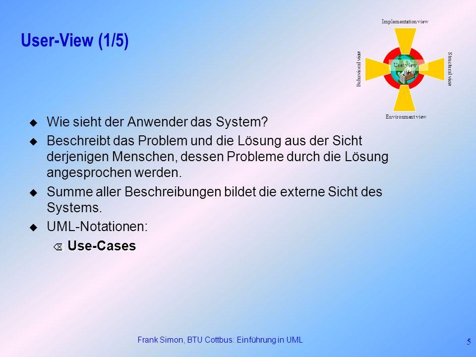 Frank Simon, BTU Cottbus: Einführung in UML 5 User-View (1/5) Wie sieht der Anwender das System? Beschreibt das Problem und die Lösung aus der Sicht d