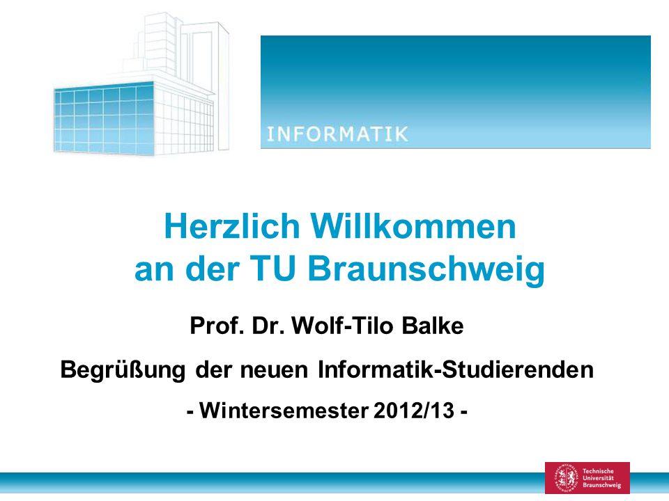 Herzlich Willkommen an der TU Braunschweig Prof. Dr. Wolf-Tilo Balke Begrüßung der neuen Informatik-Studierenden - Wintersemester 2012/13 -