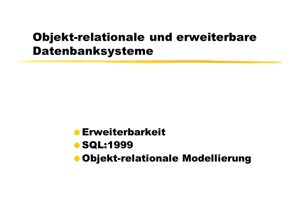 Objekt-relationale und erweiterbare Datenbanksysteme Erweiterbarkeit SQL:1999 Objekt-relationale Modellierung