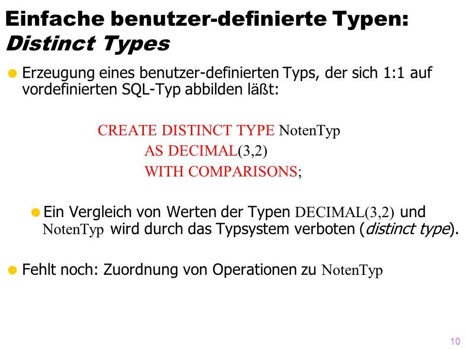 10 Einfache benutzer-definierte Typen: Distinct Types Erzeugung eines benutzer-definierten Typs, der sich 1:1 auf vordefinierten SQL-Typ abbilden l äß t: CREATE DISTINCT TYPE NotenTyp AS DECIMAL(3,2) WITH COMPARISONS; Ein Vergleich von Werten der Typen DECIMAL(3,2) und NotenTyp wird durch das Typsystem verboten (distinct type).