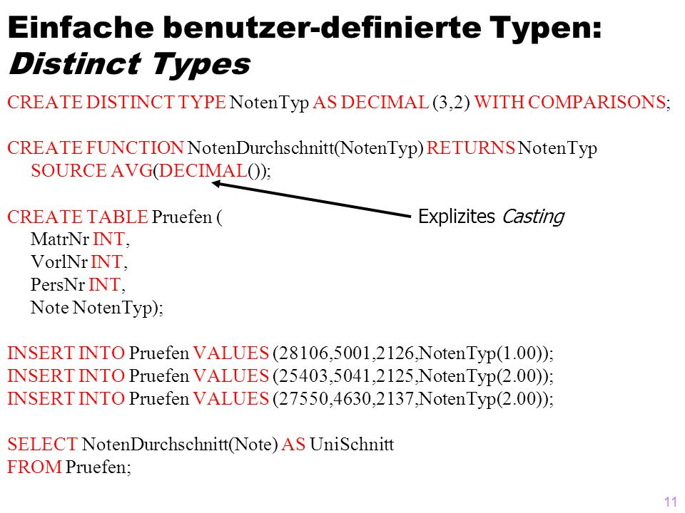 11 Einfache benutzer-definierte Typen: Distinct Types CREATE DISTINCT TYPE NotenTyp AS DECIMAL (3,2) WITH COMPARISONS; CREATE FUNCTION NotenDurchschni