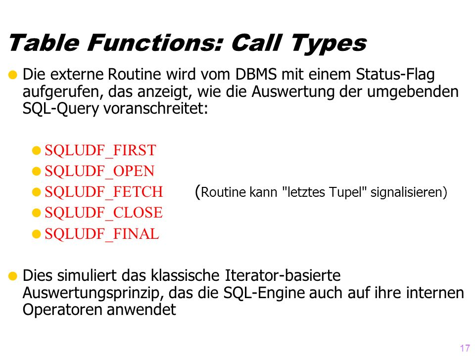 17 Table Functions: Call Types Die externe Routine wird vom DBMS mit einem Status-Flag aufgerufen, das anzeigt, wie die Auswertung der umgebenden SQL-