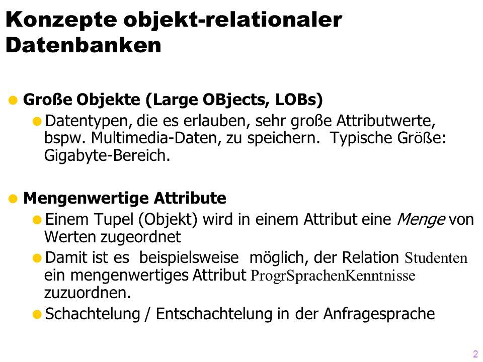2 Konzepte objekt-relationaler Datenbanken Große Objekte (Large OBjects, LOBs) Datentypen, die es erlauben, sehr große Attributwerte, bspw. Multimedia