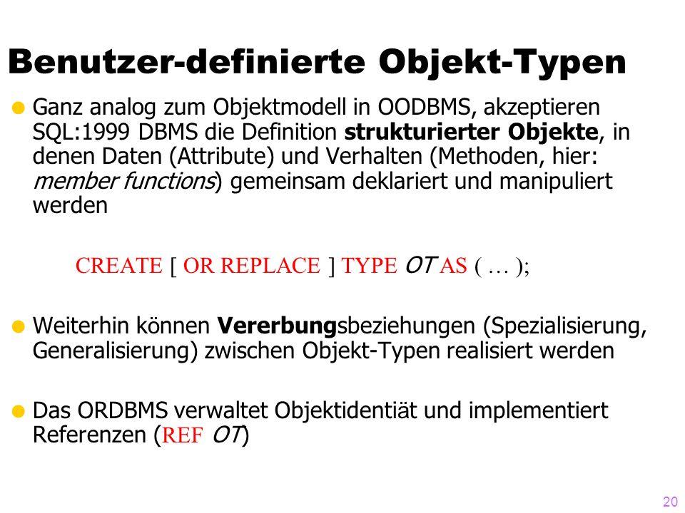 20 Benutzer-definierte Objekt-Typen Ganz analog zum Objektmodell in OODBMS, akzeptieren SQL:1999 DBMS die Definition strukturierter Objekte, in denen Daten (Attribute) und Verhalten (Methoden, hier: member functions) gemeinsam deklariert und manipuliert werden CREATE [ OR REPLACE ] TYPE OT AS ( … ); Weiterhin k ö nnen Vererbungsbeziehungen (Spezialisierung, Generalisierung) zwischen Objekt-Typen realisiert werden Das ORDBMS verwaltet Objektidenti ä t und implementiert Referenzen ( REF OT)