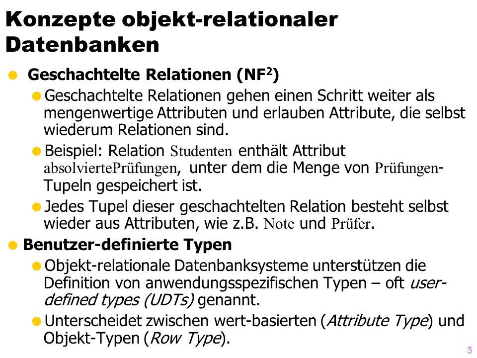 3 Konzepte objekt-relationaler Datenbanken Geschachtelte Relationen (NF 2 ) Geschachtelte Relationen gehen einen Schritt weiter als mengenwertige Attributen und erlauben Attribute, die selbst wiederum Relationen sind.