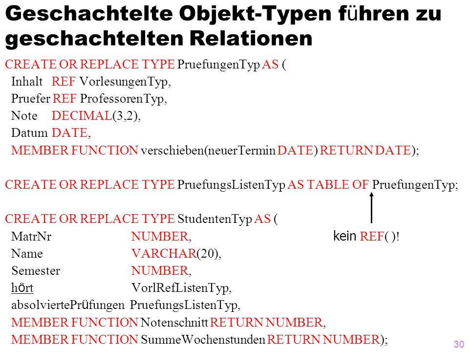 30 Geschachtelte Objekt-Typen f ü hren zu geschachtelten Relationen CREATE OR REPLACE TYPE PruefungenTyp AS ( Inhalt REF VorlesungenTyp, Pruefer REF ProfessorenTyp, Note DECIMAL(3,2), Datum DATE, MEMBER FUNCTION verschieben(neuerTermin DATE) RETURN DATE); CREATE OR REPLACE TYPE PruefungsListenTyp AS TABLE OF PruefungenTyp; CREATE OR REPLACE TYPE StudentenTyp AS ( MatrNr NUMBER, kein REF( ).