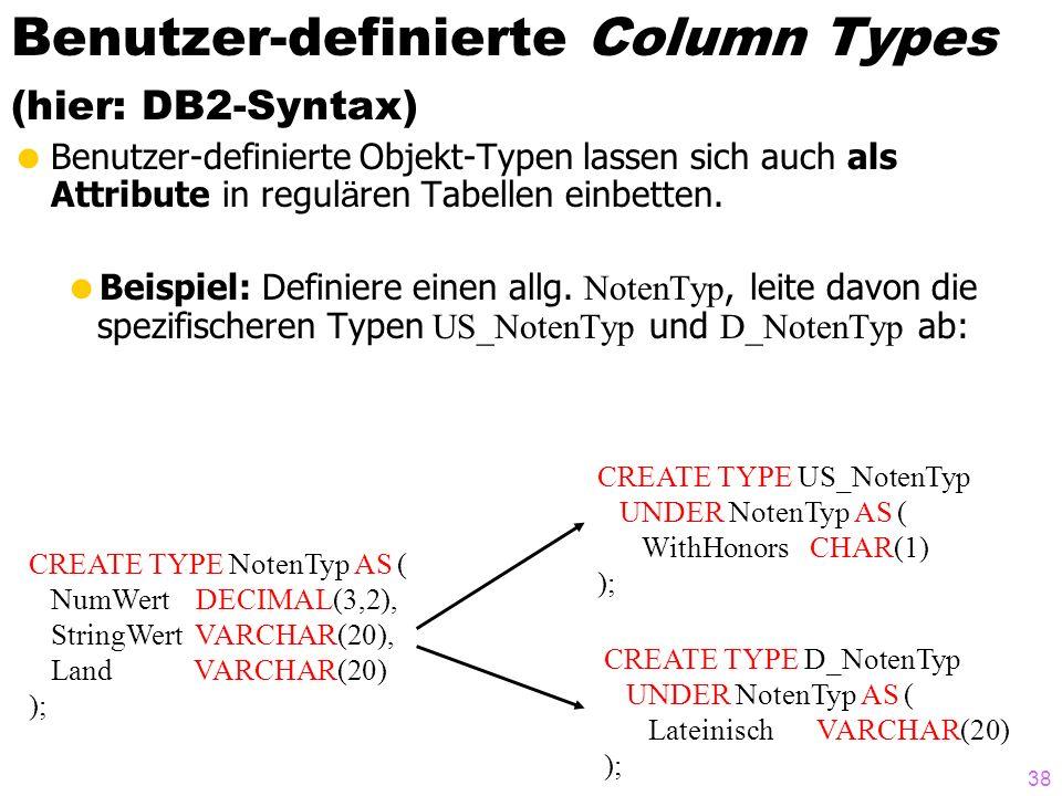 38 Benutzer-definierte Column Types (hier: DB2-Syntax) Benutzer-definierte Objekt-Typen lassen sich auch als Attribute in regul ä ren Tabellen einbetten.