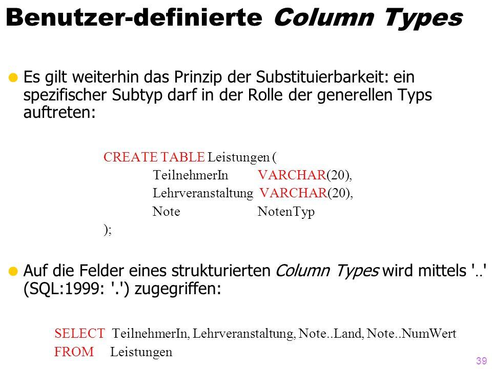 39 Benutzer-definierte Column Types Es gilt weiterhin das Prinzip der Substituierbarkeit: ein spezifischer Subtyp darf in der Rolle der generellen Typs auftreten: CREATE TABLE Leistungen ( TeilnehmerIn VARCHAR(20), Lehrveranstaltung VARCHAR(20), Note NotenTyp ); Auf die Felder eines strukturierten Column Types wird mittels ..