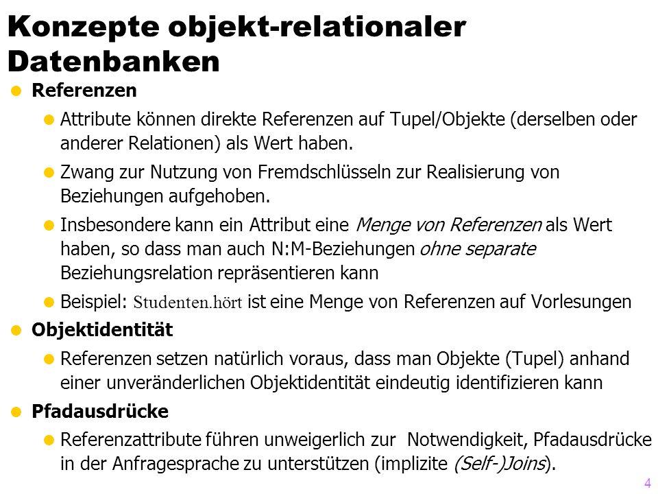 4 Konzepte objekt-relationaler Datenbanken Referenzen Attribute können direkte Referenzen auf Tupel/Objekte (derselben oder anderer Relationen) als Wert haben.