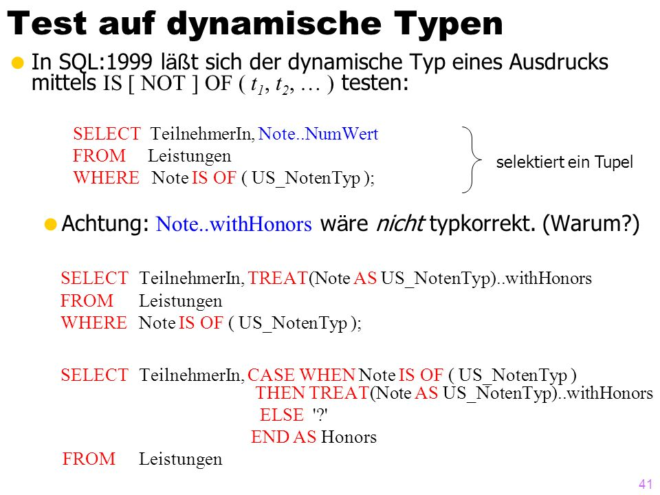 41 Test auf dynamische Typen In SQL:1999 l äß t sich der dynamische Typ eines Ausdrucks mittels IS [ NOT ] OF ( t 1, t 2, … ) testen: SELECT TeilnehmerIn, Note..NumWert FROM Leistungen WHERE Note IS OF ( US_NotenTyp ); Achtung: Note..withHonors w ä re nicht typkorrekt.