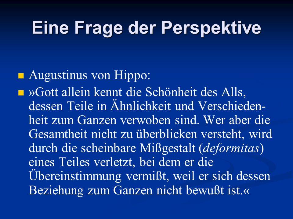 Eine Frage der Perspektive Augustinus von Hippo: »Gott allein kennt die Schönheit des Alls, dessen Teile in Ähnlichkeit und Verschieden- heit zum Ganz