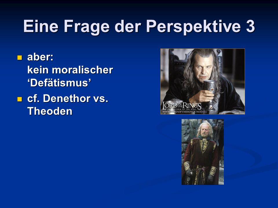 Eine Frage der Perspektive 3 aber: kein moralischer Defätismus aber: kein moralischer Defätismus cf. Denethor vs. Theoden cf. Denethor vs. Theoden