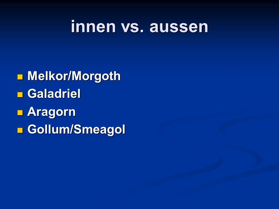 innen vs. aussen Melkor/Morgoth Melkor/Morgoth Galadriel Galadriel Aragorn Aragorn Gollum/Smeagol Gollum/Smeagol