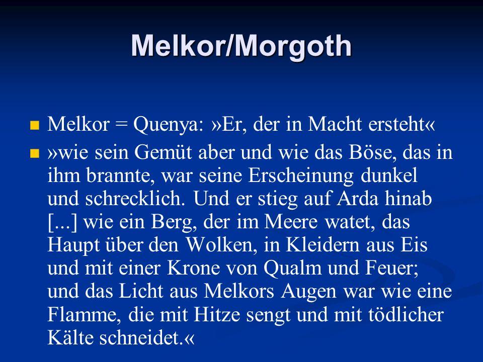 Melkor/Morgoth Melkor = Quenya: »Er, der in Macht ersteht« »wie sein Gemüt aber und wie das Böse, das in ihm brannte, war seine Erscheinung dunkel und