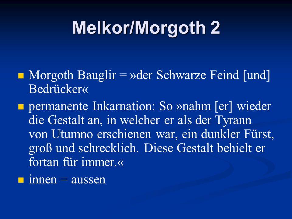 Melkor/Morgoth 2 Morgoth Bauglir = »der Schwarze Feind [und] Bedrücker« permanente Inkarnation: So »nahm [er] wieder die Gestalt an, in welcher er als