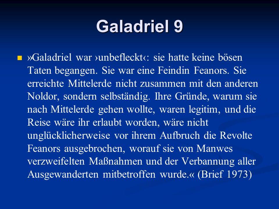 Galadriel 9 »Galadriel war unbefleckt: sie hatte keine bösen Taten begangen. Sie war eine Feindin Feanors. Sie erreichte Mittelerde nicht zusammen mit