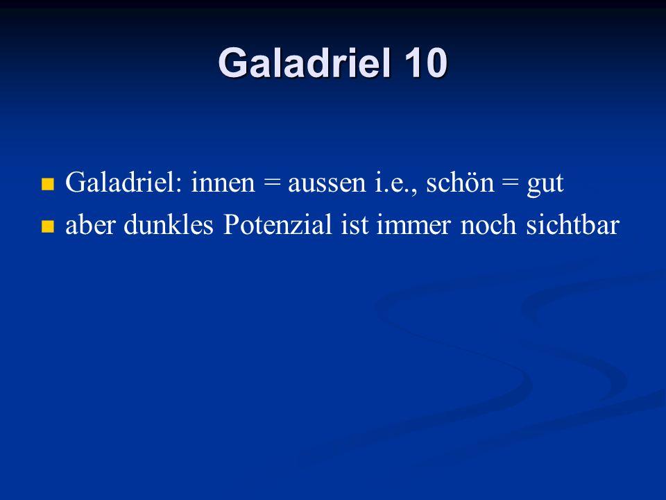 Galadriel 10 Galadriel: innen = aussen i.e., schön = gut aber dunkles Potenzial ist immer noch sichtbar