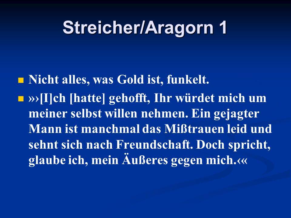 Streicher/Aragorn 1 Nicht alles, was Gold ist, funkelt. »[I]ch [hatte] gehofft, Ihr würdet mich um meiner selbst willen nehmen. Ein gejagter Mann ist