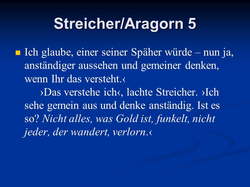 Streicher/Aragorn 5 Ich glaube, einer seiner Späher würde – nun ja, anständiger aussehen und gemeiner denken, wenn Ihr das versteht. Das verstehe ich,