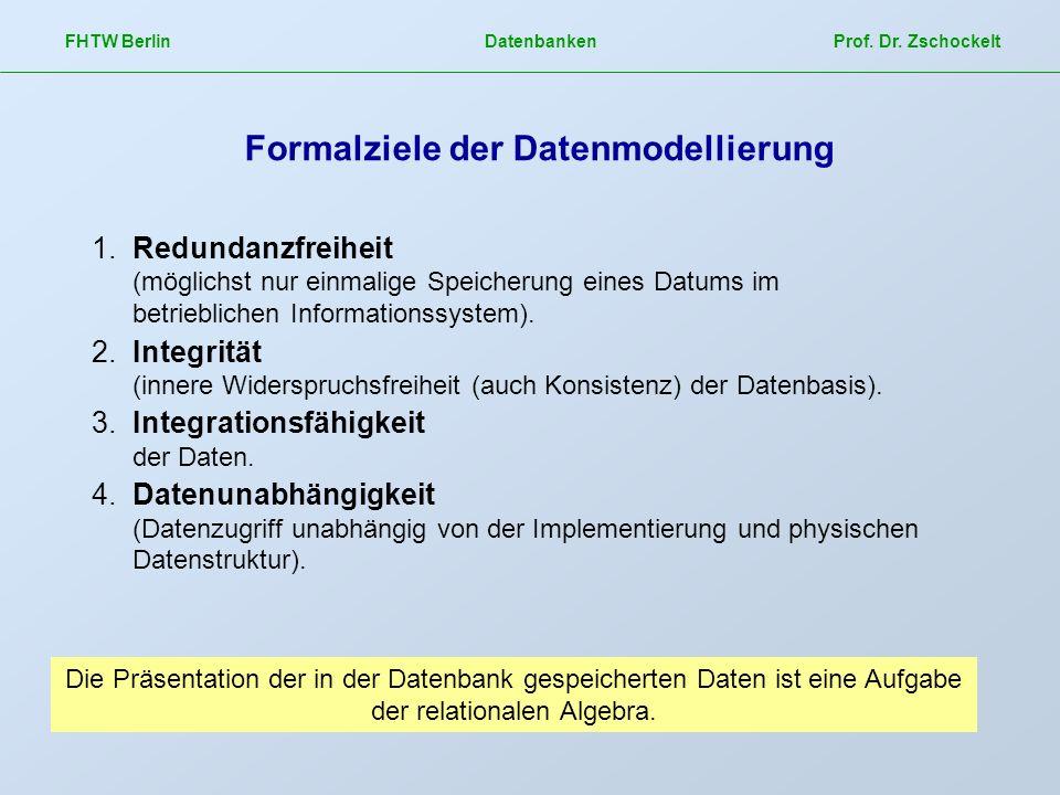 FHTW Berlin Datenbanken Prof. Dr. Zschockelt Formalziele der Datenmodellierung 1.Redundanzfreiheit (möglichst nur einmalige Speicherung eines Datums i