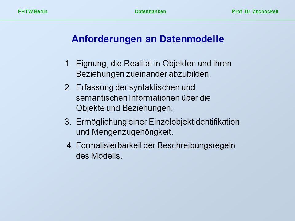 FHTW Berlin Datenbanken Prof. Dr. Zschockelt Anforderungen an Datenmodelle 1.Eignung, die Realität in Objekten und ihren Beziehungen zueinander abzubi