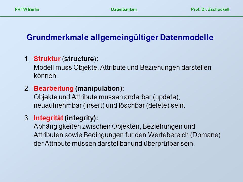 FHTW Berlin Datenbanken Prof. Dr. Zschockelt Grundmerkmale allgemeingültiger Datenmodelle 1.Struktur (structure): Modell muss Objekte, Attribute und B