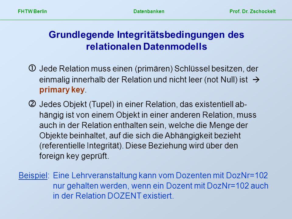 FHTW Berlin Datenbanken Prof. Dr. Zschockelt Grundlegende Integritätsbedingungen des relationalen Datenmodells Jede Relation muss einen (primären) Sch