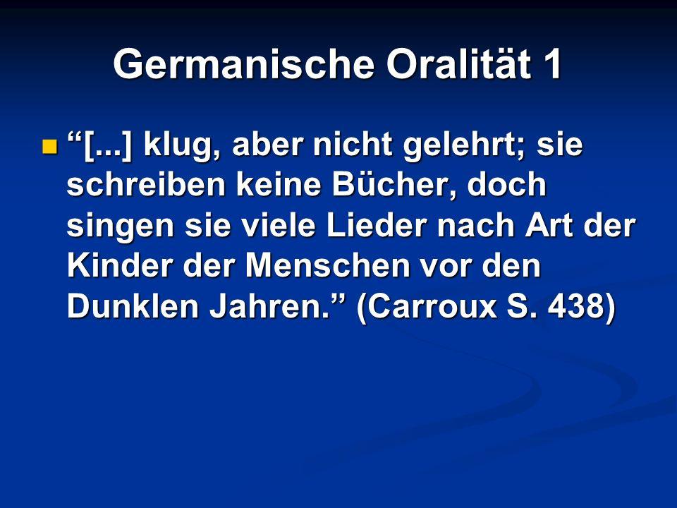 Germanische Oralität 1 [...] klug, aber nicht gelehrt; sie schreiben keine Bücher, doch singen sie viele Lieder nach Art der Kinder der Menschen vor d
