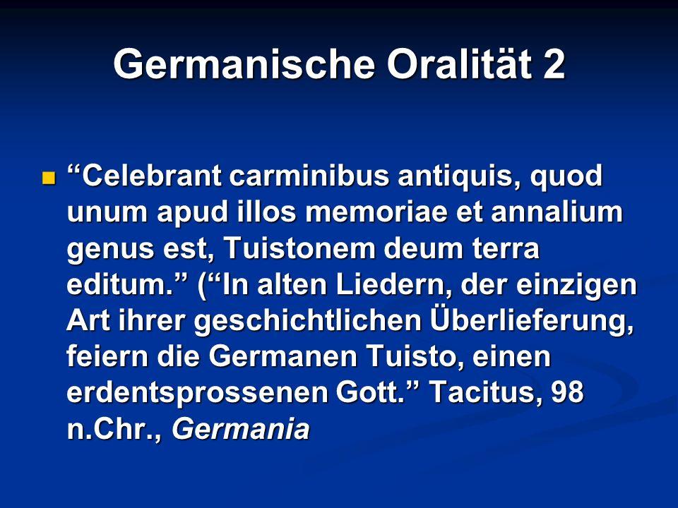 Germanische Oralität 2 Celebrant carminibus antiquis, quod unum apud illos memoriae et annalium genus est, Tuistonem deum terra editum. (In alten Lied