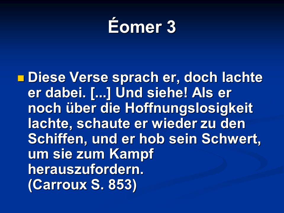 Éomer 3 Diese Verse sprach er, doch lachte er dabei. [...] Und siehe! Als er noch über die Hoffnungslosigkeit lachte, schaute er wieder zu den Schiffe