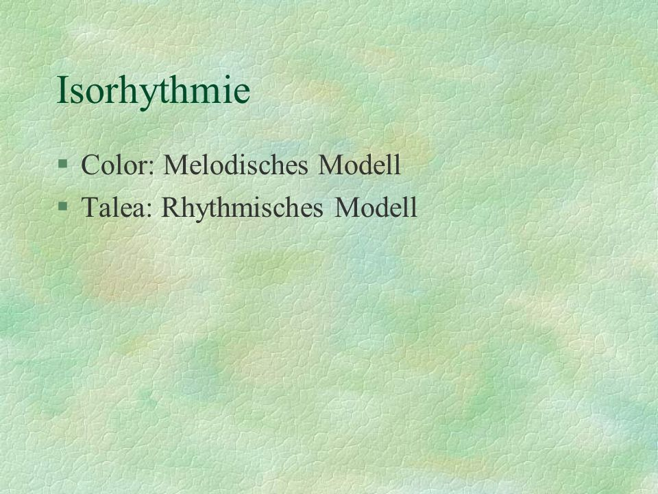 Isorhythmie §Color: Melodisches Modell §Talea: Rhythmisches Modell