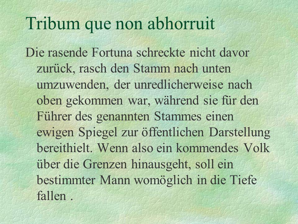 Tribum que non abhorruit Die rasende Fortuna schreckte nicht davor zurück, rasch den Stamm nach unten umzuwenden, der unredlicherweise nach oben gekom
