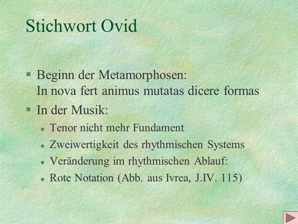 Stichwort Ovid §Beginn der Metamorphosen: In nova fert animus mutatas dicere formas §In der Musik: l Tenor nicht mehr Fundament l Zweiwertigkeit des r