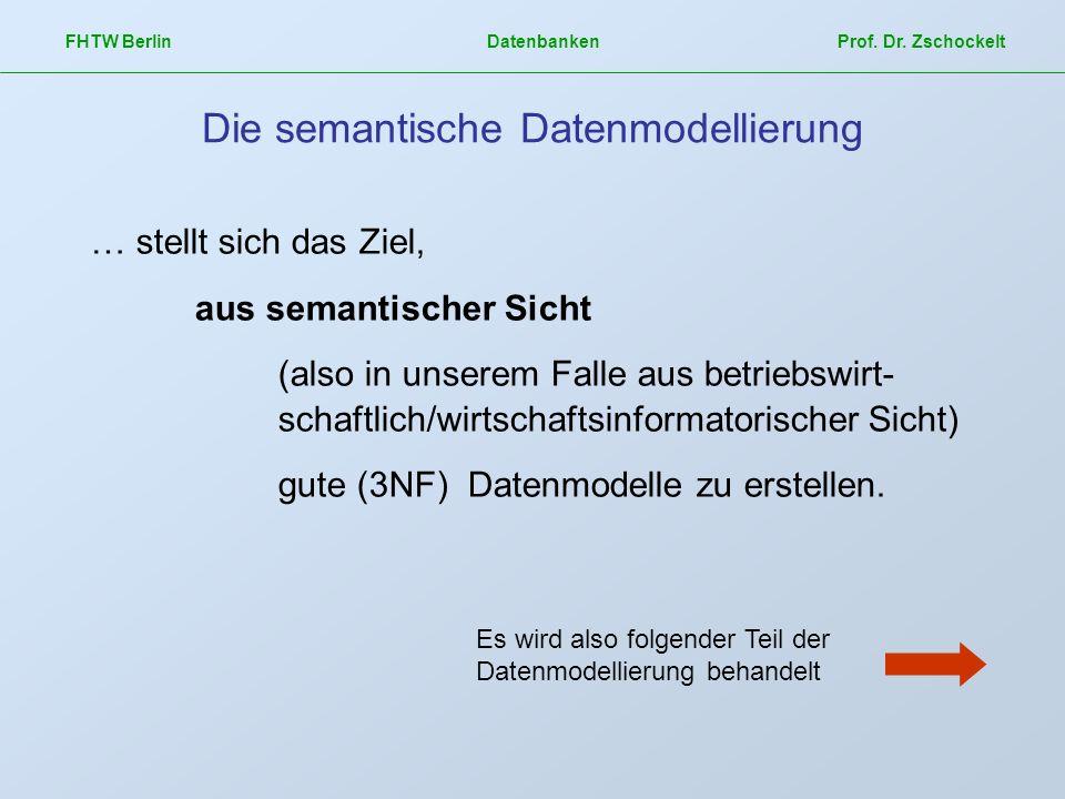FHTW Berlin Datenbanken Prof. Dr. Zschockelt Die semantische Datenmodellierung … stellt sich das Ziel, aus semantischer Sicht (also in unserem Falle a