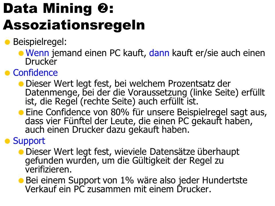 Data Mining : Assoziationsregeln Beispielregel: Wenn jemand einen PC kauft, dann kauft er/sie auch einen Drucker Confidence Dieser Wert legt fest, bei
